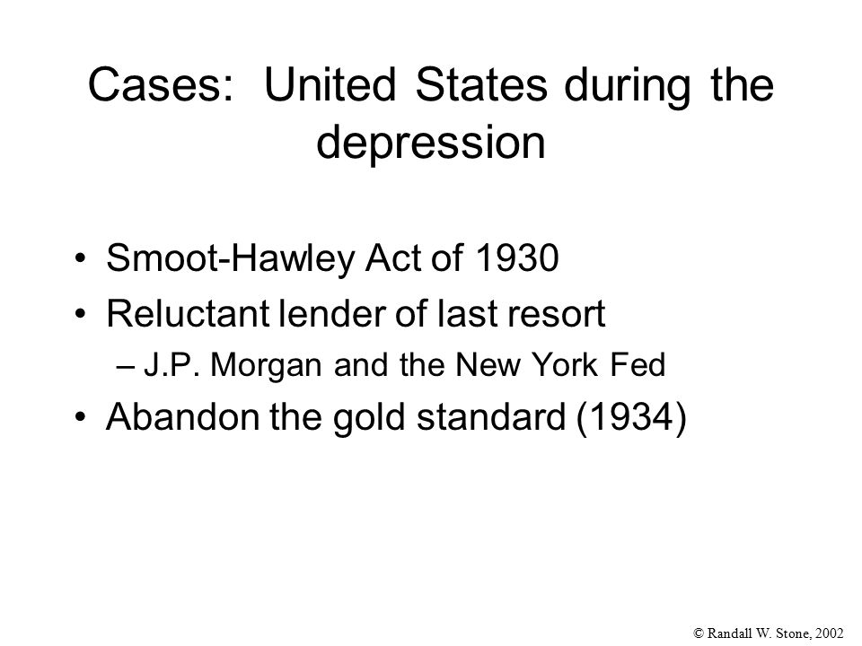 © Randall W. Stone, 2002 Cases: United States during the depression Smoot-Hawley Act of 1930 Reluctant lender of last resort –J.P. Morgan and the New