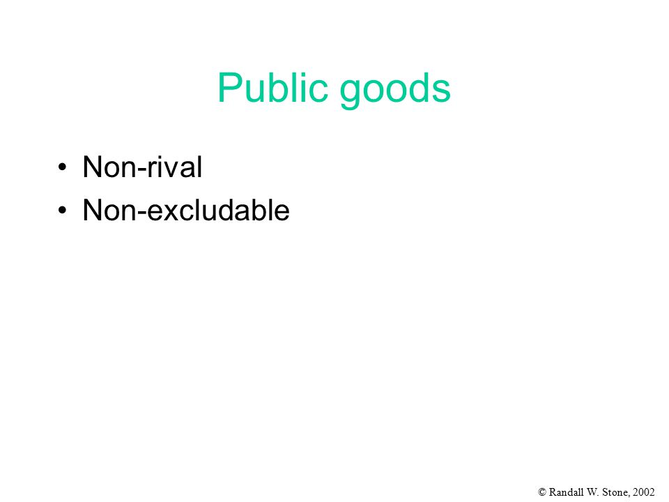 © Randall W. Stone, 2002 Public goods Non-rival Non-excludable