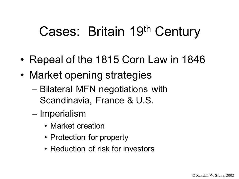 © Randall W. Stone, 2002 Cases: Britain 19 th Century Repeal of the 1815 Corn Law in 1846 Market opening strategies –Bilateral MFN negotiations with S