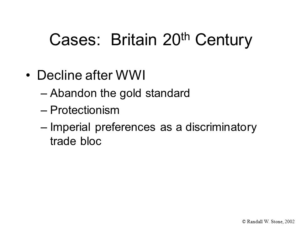 © Randall W. Stone, 2002 Cases: Britain 20 th Century Decline after WWI –Abandon the gold standard –Protectionism –Imperial preferences as a discrimin