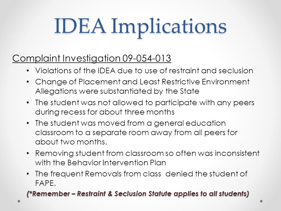 IDEA Implications Complaint Investigation 09-054-013 Violations of the IDEA due to use of restraint and seclusion Change of Placement and Least Restrictive Environment Allegations were substantiated by the State The student was not allowed to participate with any peers during recess for about three months The student was moved from a general education classroom to a separate room away from all peers for about two months.