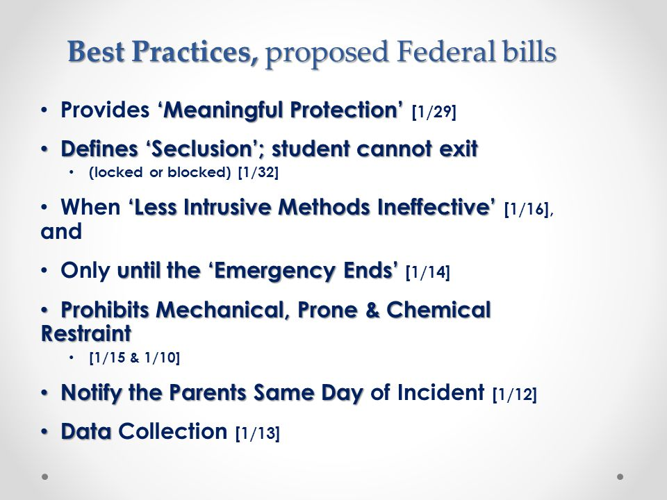 Best Practices, proposed Federal bills 'Meaningful Protection' Provides 'Meaningful Protection' [1/29] Defines 'Seclusion'; student cannot exit Defines 'Seclusion'; student cannot exit (locked or blocked) [1/32] 'Less Intrusive Methods Ineffective' When 'Less Intrusive Methods Ineffective' [1/16], and until the 'Emergency Ends' Only until the 'Emergency Ends' [1/14] Prohibits Mechanical, Prone & Chemical Restraint Prohibits Mechanical, Prone & Chemical Restraint [1/15 & 1/10] Notify the Parents Same Day Notify the Parents Same Day of Incident [1/12] Data Data Collection [1/13]