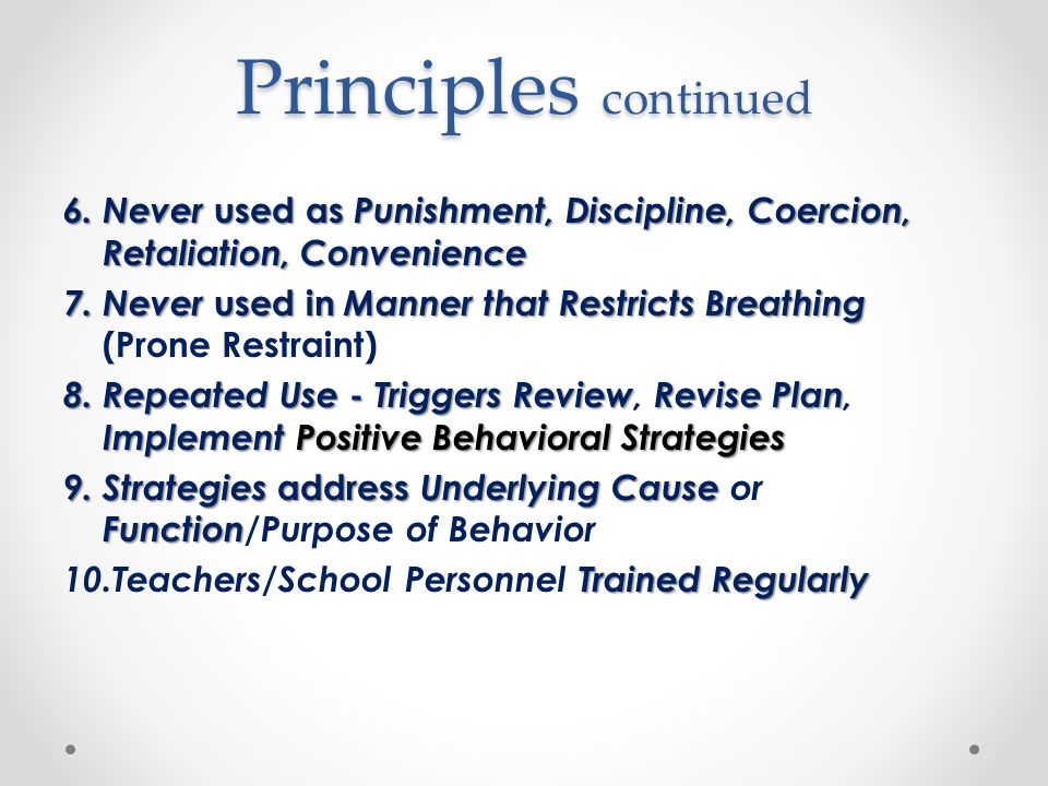Principles continued 6. Never used as Punishment, Discipline, Coercion, Retaliation, Convenience 7.