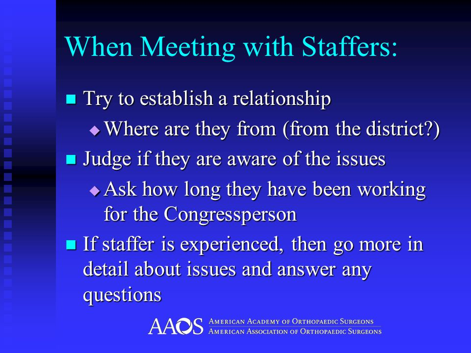 When Meeting with Staffers: Try to establish a relationship Try to establish a relationship  Where are they from (from the district?) Judge if they are aware of the issues Judge if they are aware of the issues  Ask how long they have been working for the Congressperson If staffer is experienced, then go more in detail about issues and answer any questions If staffer is experienced, then go more in detail about issues and answer any questions