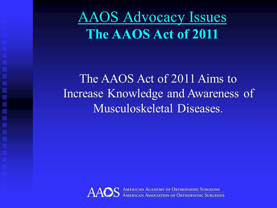 AAOS Advocacy Issues The AAOS Act of 2011 The AAOS Act of 2011 Aims to Increase Knowledge and Awareness of Musculoskeletal Diseases.