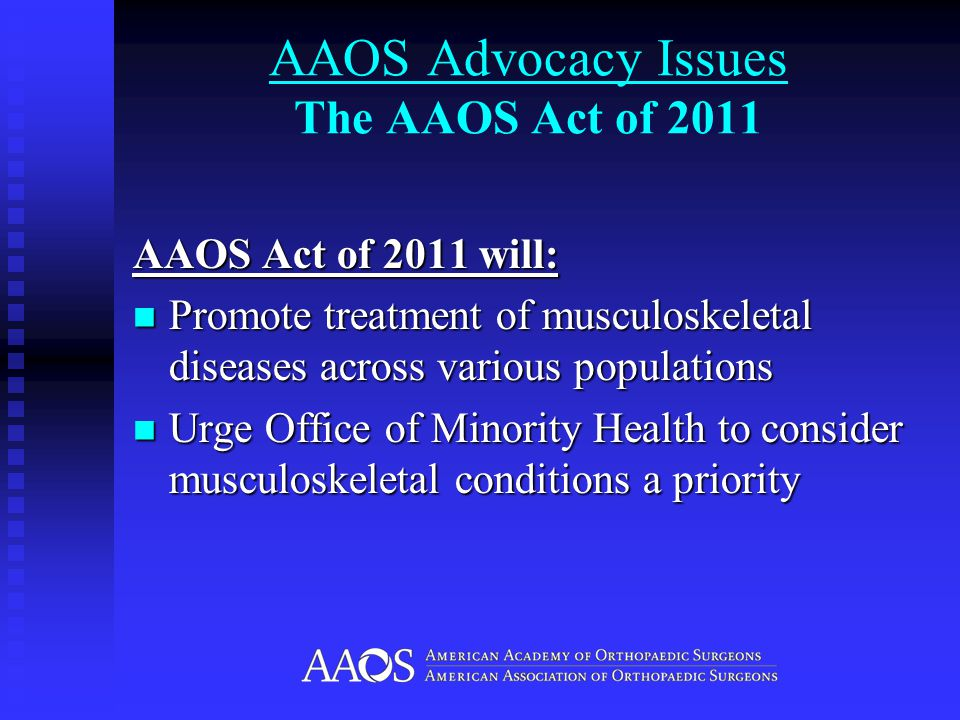 AAOS Act of 2011 will: Promote treatment of musculoskeletal diseases across various populations Promote treatment of musculoskeletal diseases across various populations Urge Office of Minority Health to consider musculoskeletal conditions a priority Urge Office of Minority Health to consider musculoskeletal conditions a priority
