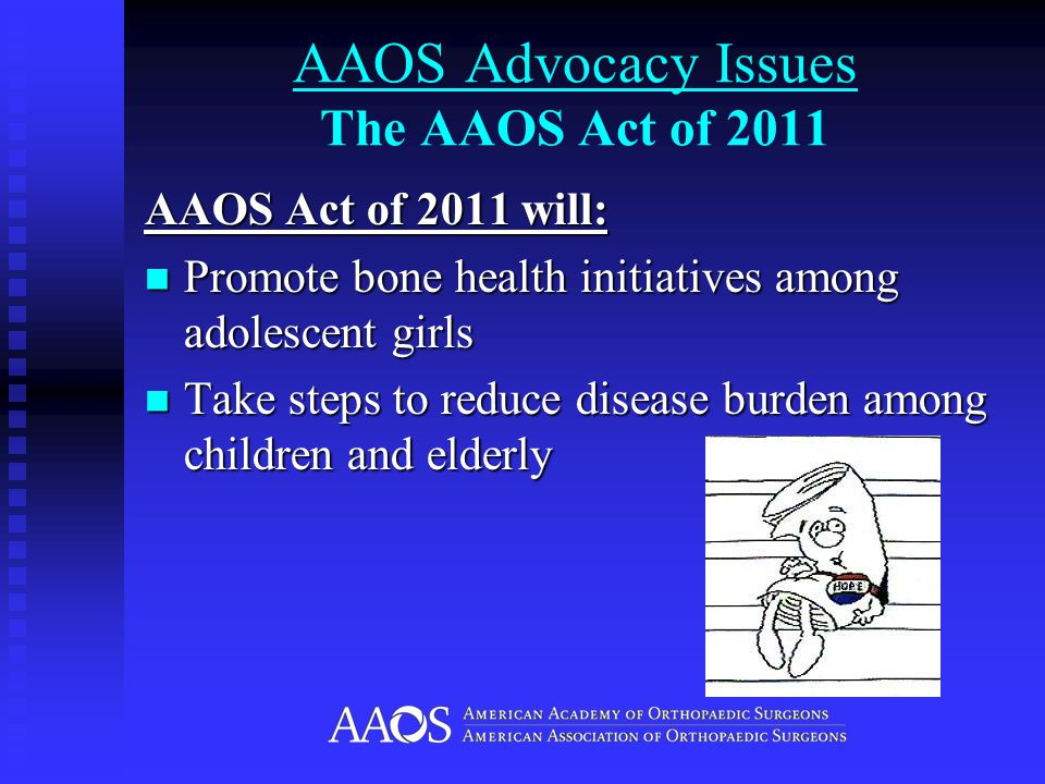AAOS Advocacy Issues The AAOS Act of 2011 AAOS Act of 2011 will: Promote bone health initiatives among adolescent girls Promote bone health initiatives among adolescent girls Take steps to reduce disease burden among children and elderly Take steps to reduce disease burden among children and elderly