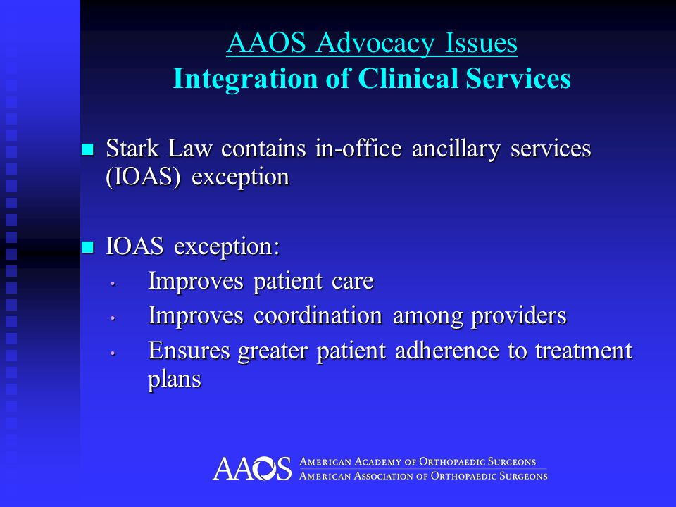 AAOS Advocacy Issues Integration of Clinical Services Stark Law contains in-office ancillary services (IOAS) exception Stark Law contains in-office ancillary services (IOAS) exception IOAS exception: IOAS exception: Improves patient care Improves patient care Improves coordination among providers Improves coordination among providers Ensures greater patient adherence to treatment plans Ensures greater patient adherence to treatment plans