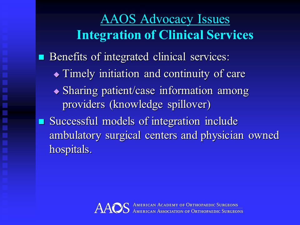 AAOS Advocacy Issues Integration of Clinical Services Benefits of integrated clinical services: Benefits of integrated clinical services:  Timely initiation and continuity of care  Sharing patient/case information among providers (knowledge spillover) Successful models of integration include ambulatory surgical centers and physician owned hospitals.