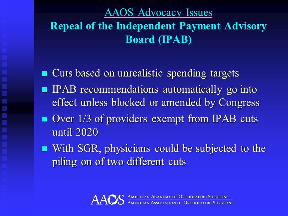 AAOS Advocacy Issues Repeal of the Independent Payment Advisory Board (IPAB) Cuts based on unrealistic spending targets Cuts based on unrealistic spending targets IPAB recommendations automatically go into effect unless blocked or amended by Congress IPAB recommendations automatically go into effect unless blocked or amended by Congress Over 1/3 of providers exempt from IPAB cuts until 2020 Over 1/3 of providers exempt from IPAB cuts until 2020 With SGR, physicians could be subjected to the piling on of two different cuts With SGR, physicians could be subjected to the piling on of two different cuts