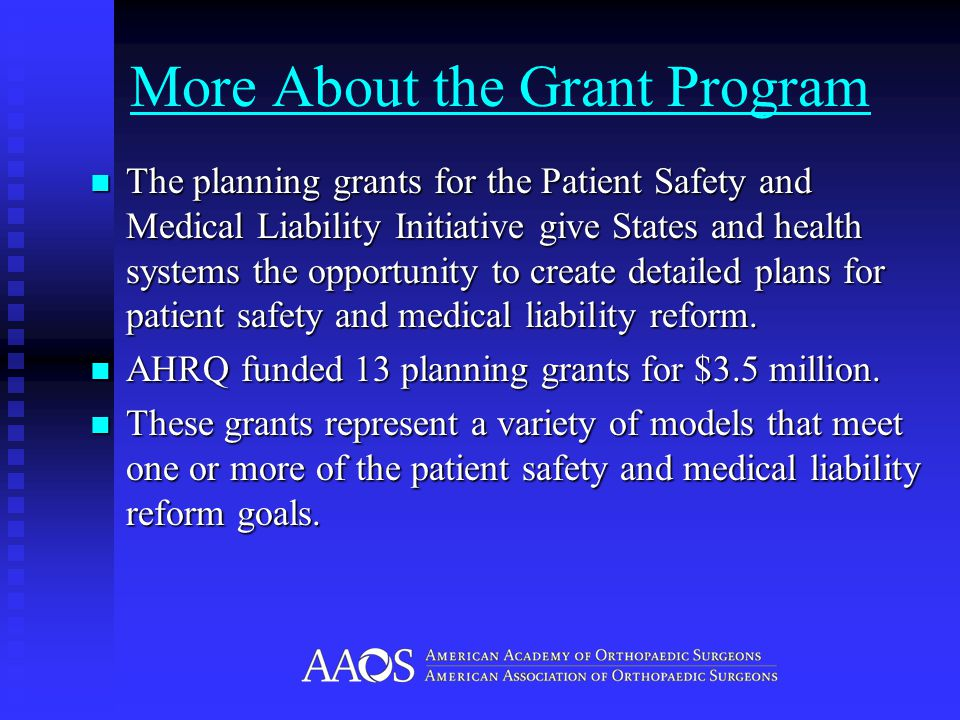 More About the Grant Program The planning grants for the Patient Safety and Medical Liability Initiative give States and health systems the opportunity to create detailed plans for patient safety and medical liability reform.