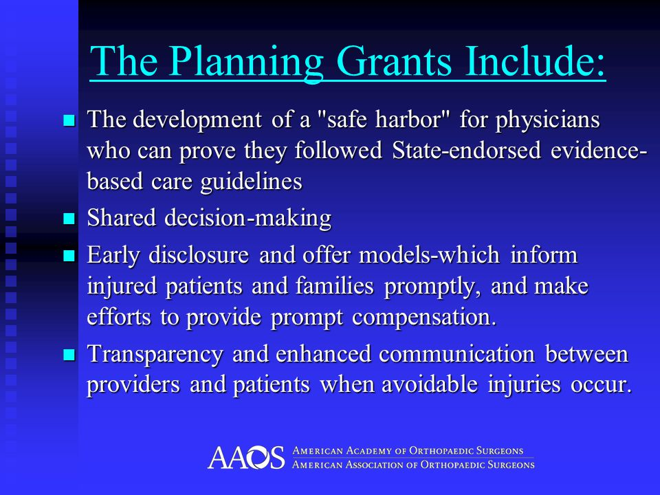 The Planning Grants Include: The development of a safe harbor for physicians who can prove they followed State-endorsed evidence- based care guidelines The development of a safe harbor for physicians who can prove they followed State-endorsed evidence- based care guidelines Shared decision-making Shared decision-making Early disclosure and offer models-which inform injured patients and families promptly, and make efforts to provide prompt compensation.