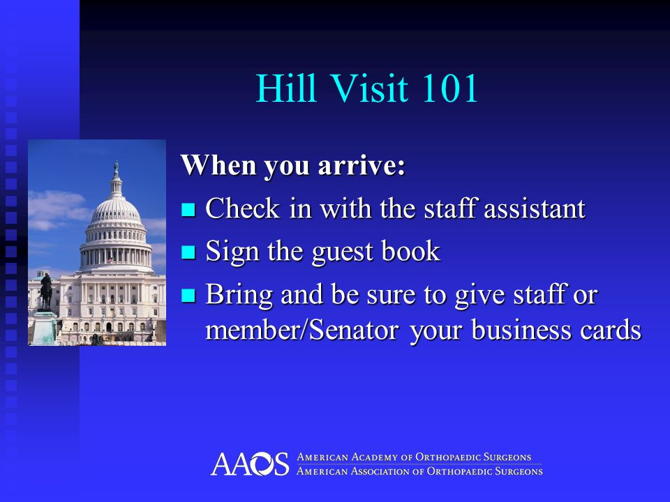 Hill Visit 101 Meeting Basics: Usually short about 15 minutes Usually short about 15 minutes Build a relationship Build a relationship Be flexible.