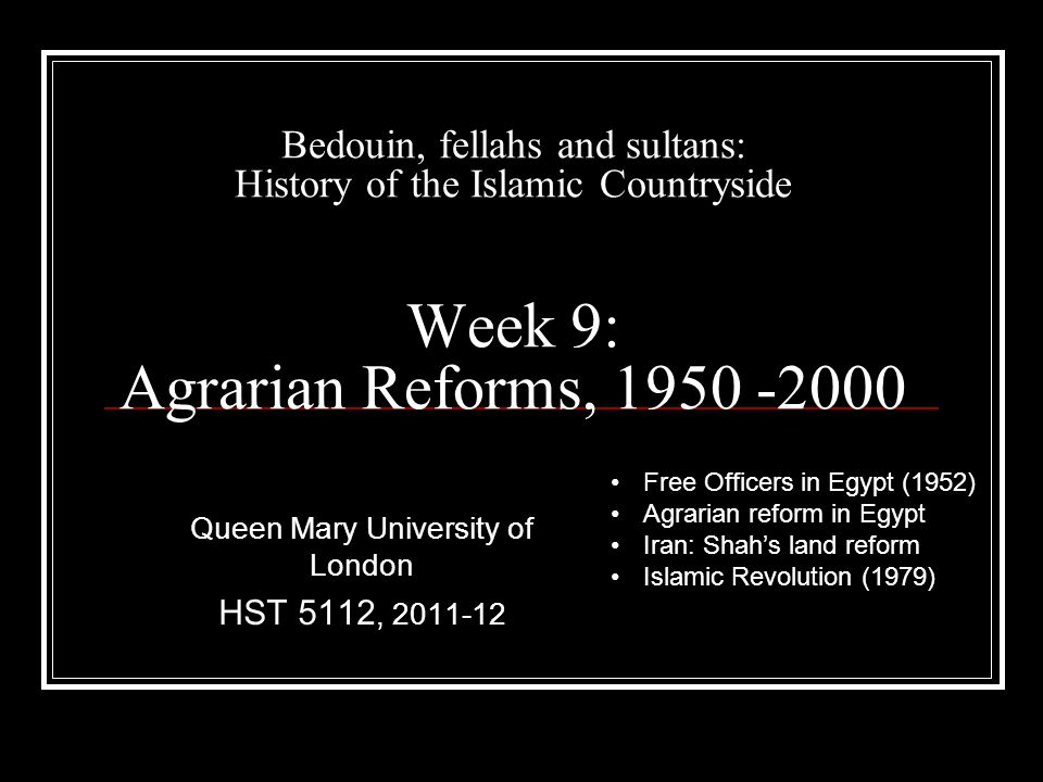 Bedouin, fellahs and sultans: History of the Islamic Countryside Week 9: Agrarian Reforms, 1950 -2000 Queen Mary University of London HST 5112, 2011-12 Free Officers in Egypt (1952) Agrarian reform in Egypt Iran: Shah's land reform Islamic Revolution (1979)