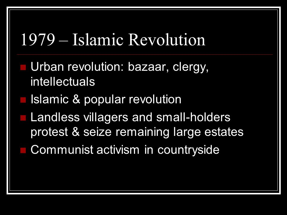 1979 – Islamic Revolution Urban revolution: bazaar, clergy, intellectuals Islamic & popular revolution Landless villagers and small-holders protest & seize remaining large estates Communist activism in countryside