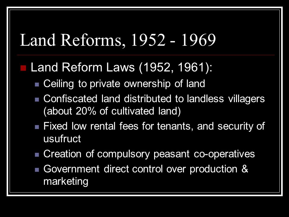 Land Reforms, 1952 - 1969 Land Reform Laws (1952, 1961): Ceiling to private ownership of land Confiscated land distributed to landless villagers (about 20% of cultivated land) Fixed low rental fees for tenants, and security of usufruct Creation of compulsory peasant co-operatives Government direct control over production & marketing