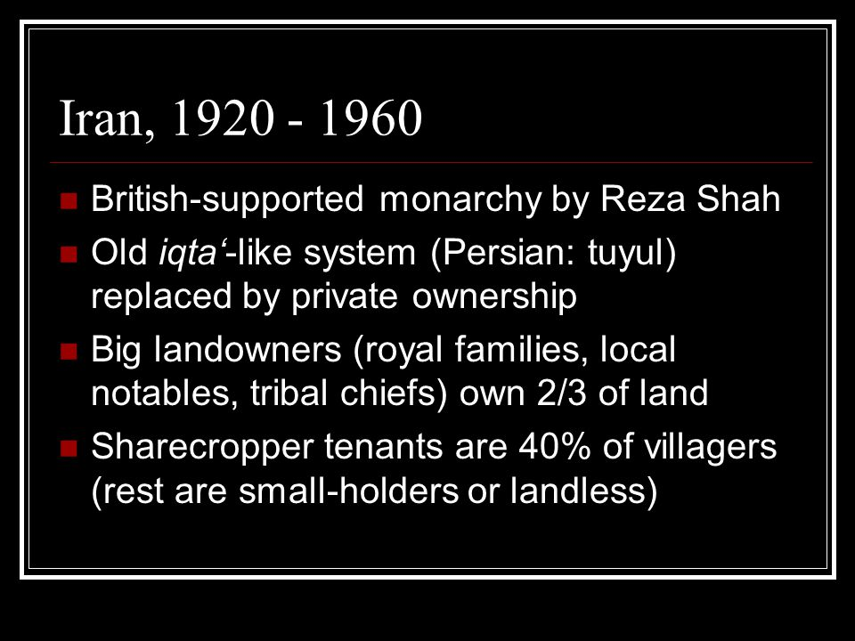 Iran, 1920 - 1960 British-supported monarchy by Reza Shah Old iqta'-like system (Persian: tuyul) replaced by private ownership Big landowners (royal families, local notables, tribal chiefs) own 2/3 of land Sharecropper tenants are 40% of villagers (rest are small-holders or landless)