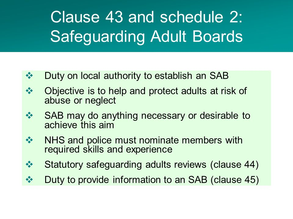  Duty on local authority to establish an SAB  Objective is to help and protect adults at risk of abuse or neglect  SAB may do anything necessary or desirable to achieve this aim  NHS and police must nominate members with required skills and experience  Statutory safeguarding adults reviews (clause 44)  Duty to provide information to an SAB (clause 45) Clause 43 and schedule 2: Safeguarding Adult Boards