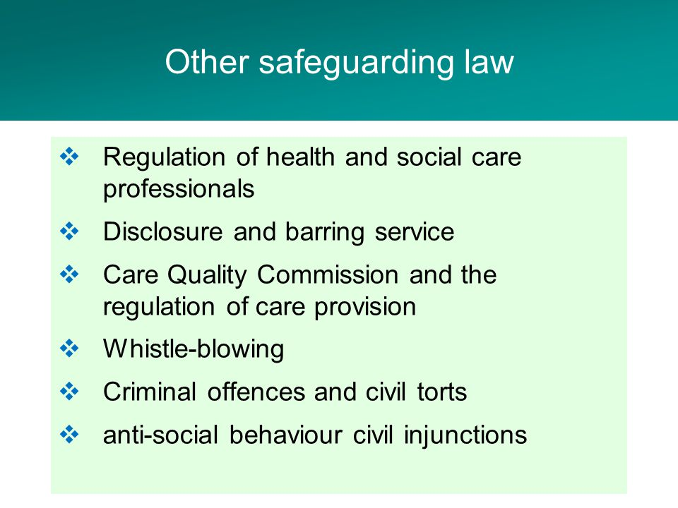  Regulation of health and social care professionals  Disclosure and barring service  Care Quality Commission and the regulation of care provision  Whistle-blowing  Criminal offences and civil torts  anti-social behaviour civil injunctions Other safeguarding law