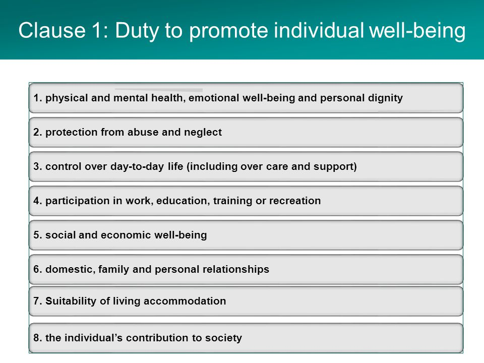 Clause 1: well-being decision-making Individual well- being Assumption that the person is the best judge of their well-being The person's views, wishes and feelings Have regard to all the adult's circumstances Full participation in decision making Balance with well-being of carers Protect from abuse and neglect Minimum restrictions