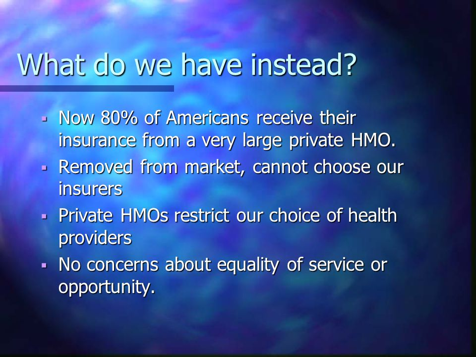 What do we have instead?  Now 80% of Americans receive their insurance from a very large private HMO.  Removed from market, cannot choose our insure