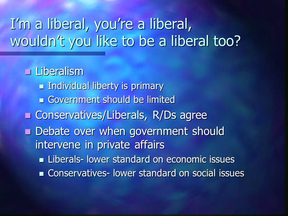 I'm a liberal, you're a liberal, wouldn't you like to be a liberal too? Liberalism Liberalism Individual liberty is primary Individual liberty is prim