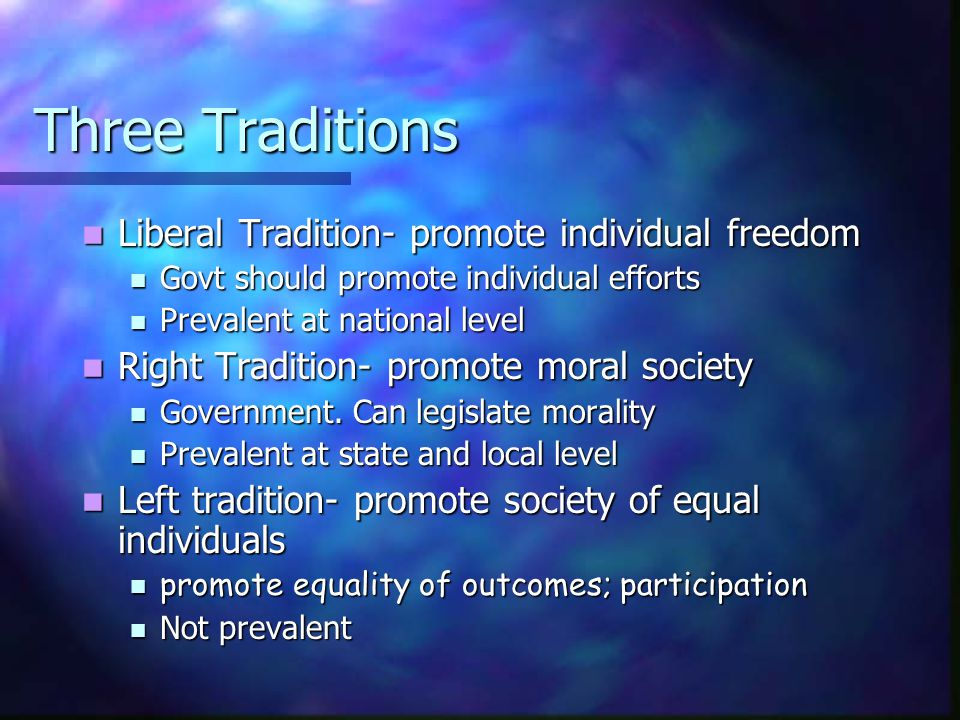 Three Traditions Liberal Tradition- promote individual freedom Liberal Tradition- promote individual freedom Govt should promote individual efforts Go