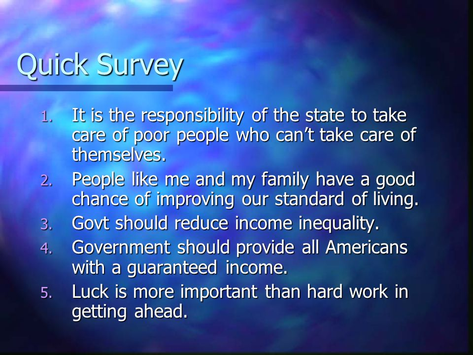 Quick Survey 1. It is the responsibility of the state to take care of poor people who can't take care of themselves. 2. People like me and my family h