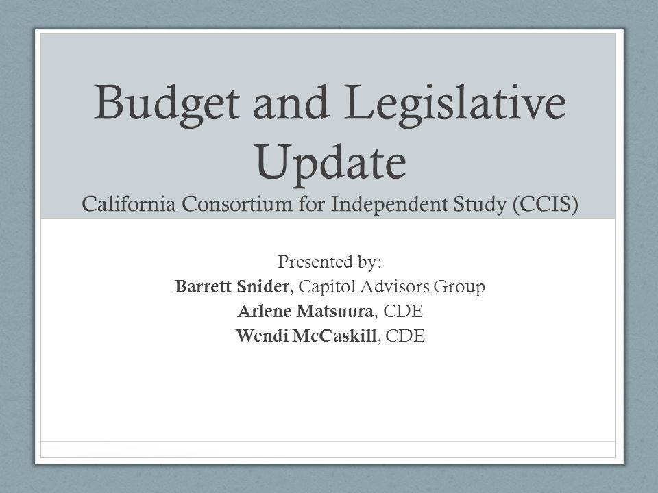 Budget and Legislative Update California Consortium for Independent Study (CCIS) Presented by: Barrett Snider, Capitol Advisors Group Arlene Matsuura, CDE Wendi McCaskill, CDE