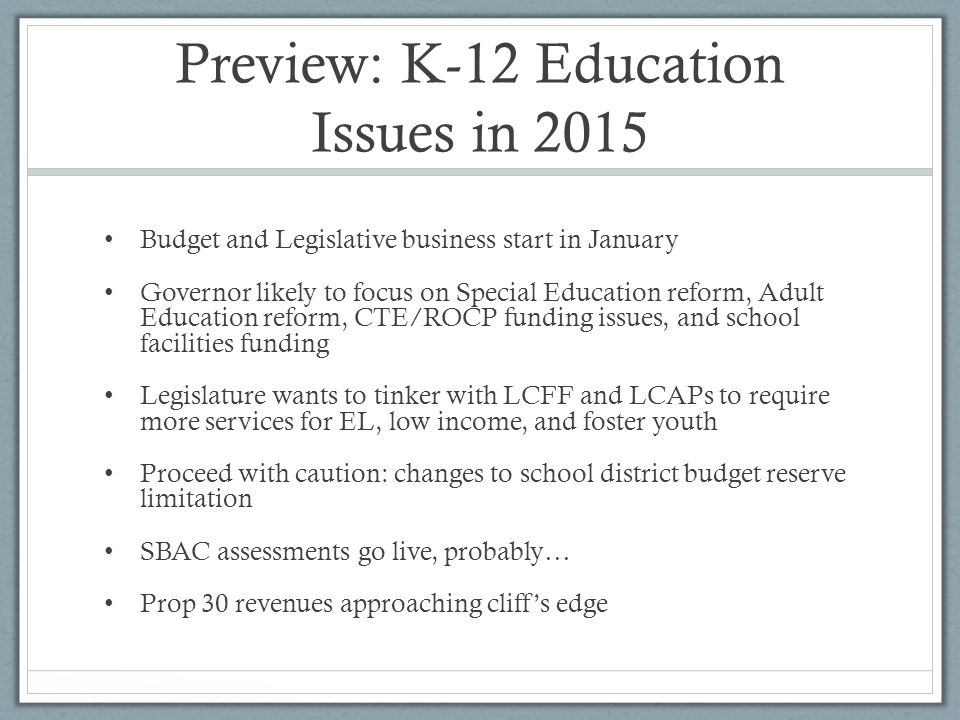 Preview: K-12 Education Issues in 2015 Budget and Legislative business start in January Governor likely to focus on Special Education reform, Adult Education reform, CTE/ROCP funding issues, and school facilities funding Legislature wants to tinker with LCFF and LCAPs to require more services for EL, low income, and foster youth Proceed with caution: changes to school district budget reserve limitation SBAC assessments go live, probably… Prop 30 revenues approaching cliff's edge