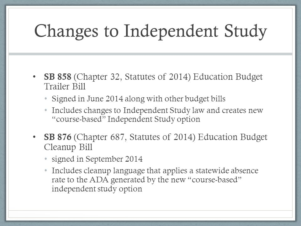 Changes to Independent Study SB 858 (Chapter 32, Statutes of 2014) Education Budget Trailer Bill Signed in June 2014 along with other budget bills Includes changes to Independent Study law and creates new course-based Independent Study option SB 876 (Chapter 687, Statutes of 2014) Education Budget Cleanup Bill signed in September 2014 Includes cleanup language that applies a statewide absence rate to the ADA generated by the new course-based independent study option
