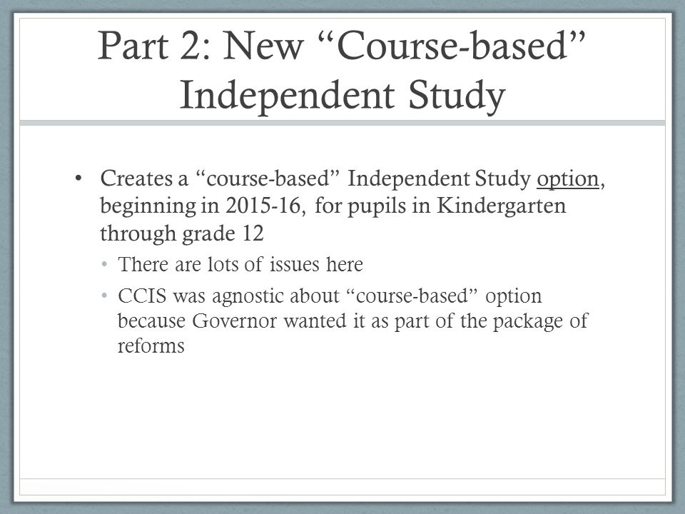 Part 2: New Course-based Independent Study Creates a course-based Independent Study option, beginning in 2015-16, for pupils in Kindergarten through grade 12 There are lots of issues here CCIS was agnostic about course-based option because Governor wanted it as part of the package of reforms