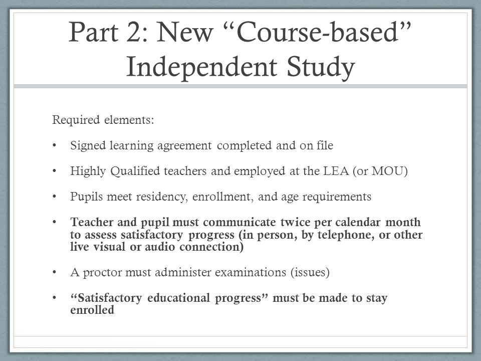 "Part 2: New ""Course-based"" Independent Study Required elements: Signed learning agreement completed and on file Highly Qualified teachers and employed"