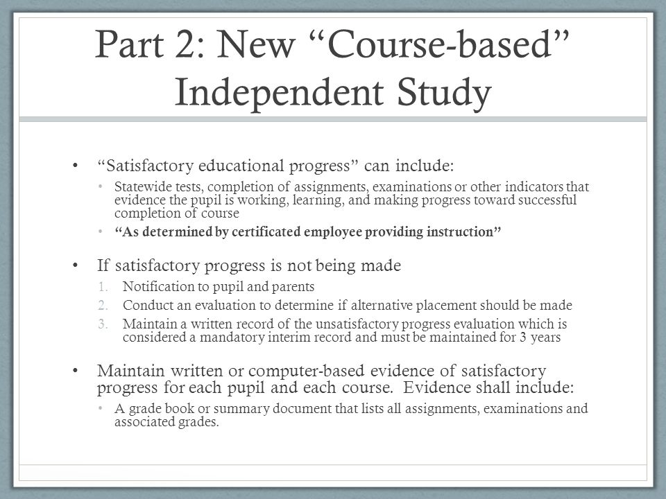 "Part 2: New ""Course-based"" Independent Study ""Satisfactory educational progress"" can include: Statewide tests, completion of assignments, examinations"