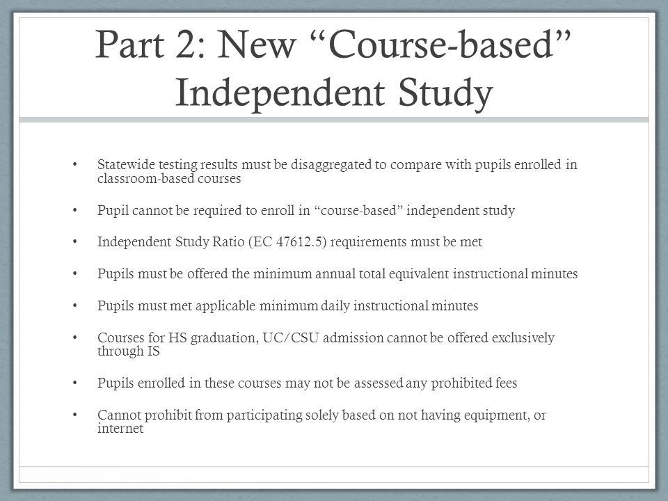 Part 2: New Course-based Independent Study Statewide testing results must be disaggregated to compare with pupils enrolled in classroom-based courses Pupil cannot be required to enroll in course-based independent study Independent Study Ratio (EC 47612.5) requirements must be met Pupils must be offered the minimum annual total equivalent instructional minutes Pupils must met applicable minimum daily instructional minutes Courses for HS graduation, UC/CSU admission cannot be offered exclusively through IS Pupils enrolled in these courses may not be assessed any prohibited fees Cannot prohibit from participating solely based on not having equipment, or internet
