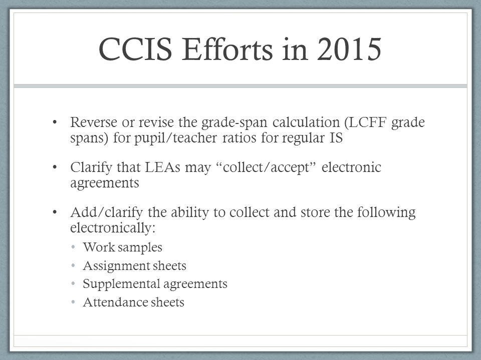 "CCIS Efforts in 2015 Reverse or revise the grade-span calculation (LCFF grade spans) for pupil/teacher ratios for regular IS Clarify that LEAs may ""co"