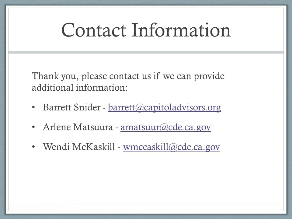 Contact Information Thank you, please contact us if we can provide additional information: Barrett Snider - barrett@capitoladvisors.orgbarrett@capitoladvisors.org Arlene Matsuura - amatsuur@cde.ca.govamatsuur@cde.ca.gov Wendi McKaskill - wmccaskill@cde.ca.govwmccaskill@cde.ca.gov