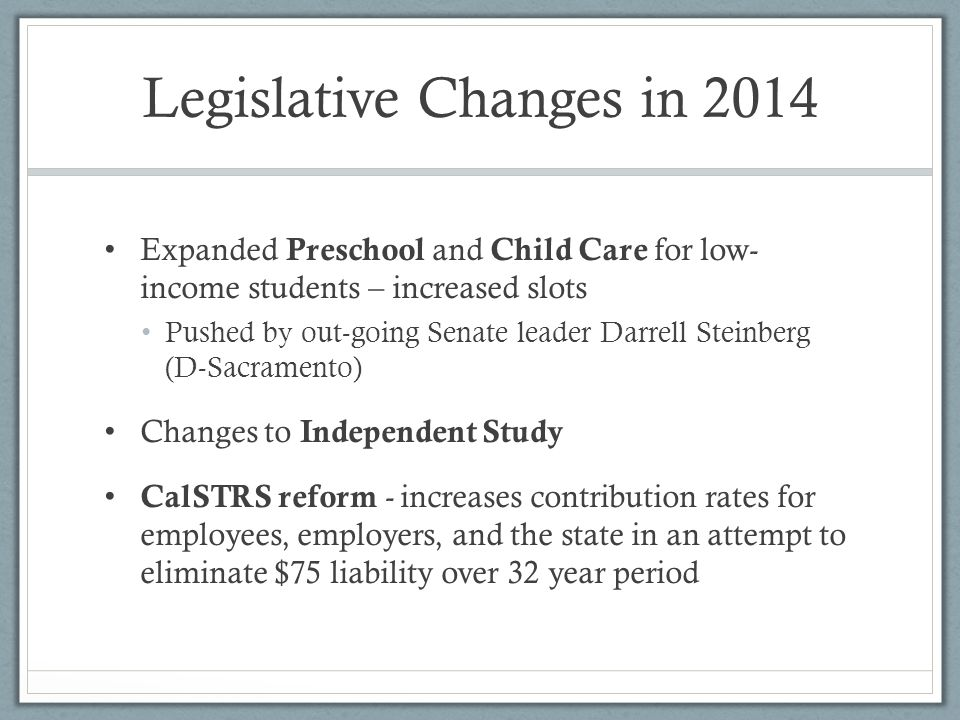 Legislative Changes in 2014 Expanded Preschool and Child Care for low- income students – increased slots Pushed by out-going Senate leader Darrell Steinberg (D-Sacramento) Changes to Independent Study CalSTRS reform - increases contribution rates for employees, employers, and the state in an attempt to eliminate $75 liability over 32 year period