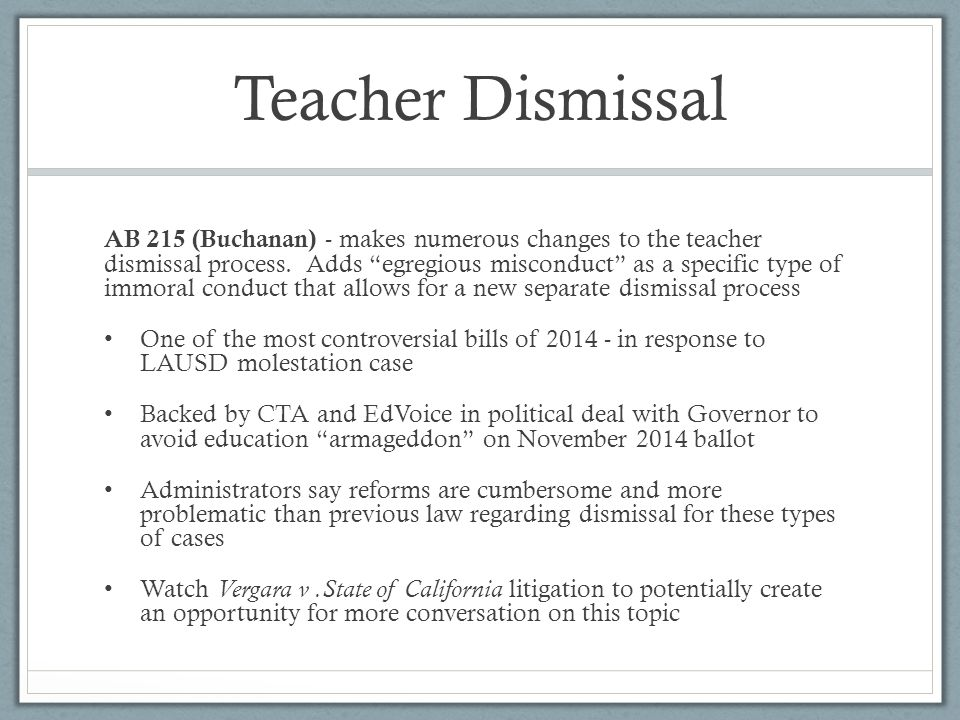 "Teacher Dismissal AB 215 (Buchanan) - makes numerous changes to the teacher dismissal process. Adds ""egregious misconduct"" as a specific type of immor"