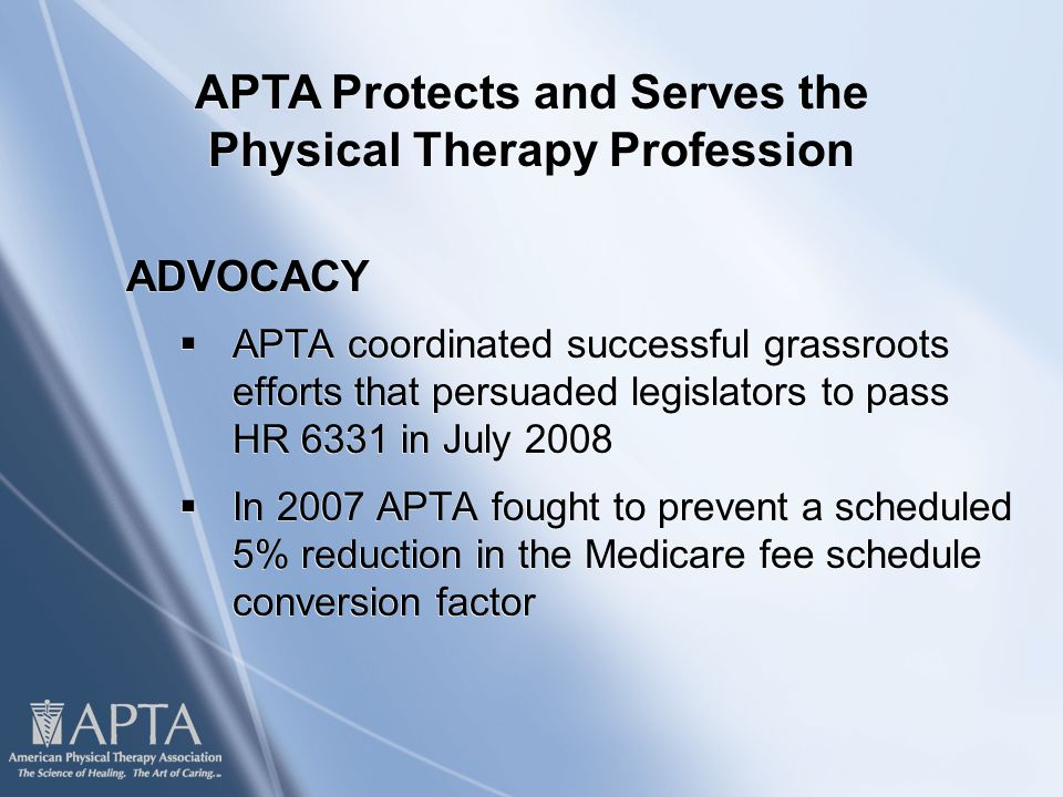 ADVOCACY  APTA coordinated successful grassroots efforts that persuaded legislators to pass HR 6331 in July 2008  In 2007 APTA fought to prevent a scheduled 5% reduction in the Medicare fee schedule conversion factor ADVOCACY  APTA coordinated successful grassroots efforts that persuaded legislators to pass HR 6331 in July 2008  In 2007 APTA fought to prevent a scheduled 5% reduction in the Medicare fee schedule conversion factor APTA Protects and Serves the Physical Therapy Profession