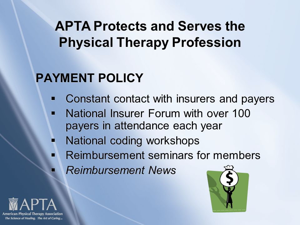 PAYMENT POLICY  Constant contact with insurers and payers  National Insurer Forum with over 100 payers in attendance each year  National coding workshops  Reimbursement seminars for members  Reimbursement News PAYMENT POLICY  Constant contact with insurers and payers  National Insurer Forum with over 100 payers in attendance each year  National coding workshops  Reimbursement seminars for members  Reimbursement News APTA Protects and Serves the Physical Therapy Profession