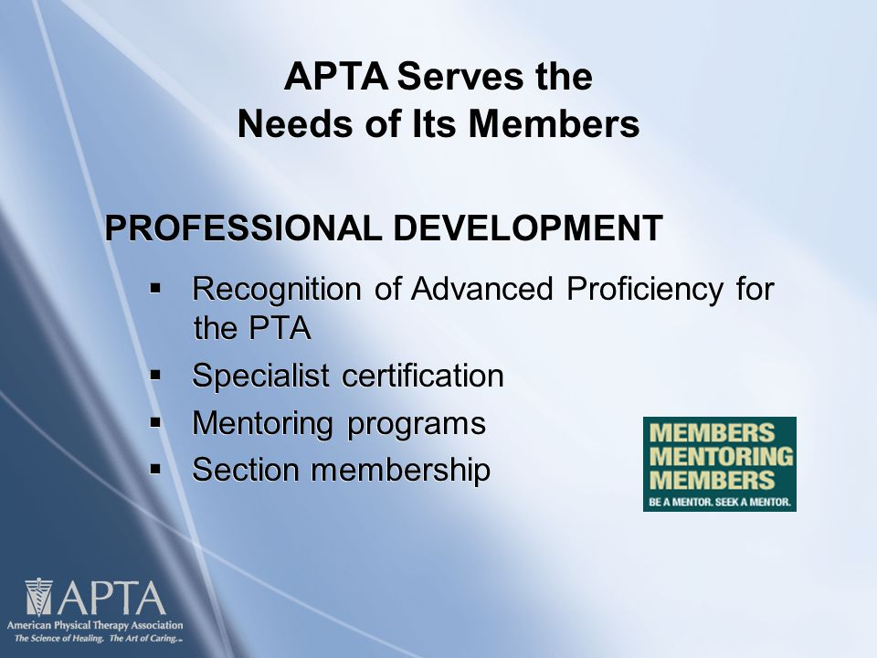 PROFESSIONAL DEVELOPMENT  Recognition of Advanced Proficiency for the PTA  Specialist certification  Mentoring programs  Section membership PROFESSIONAL DEVELOPMENT  Recognition of Advanced Proficiency for the PTA  Specialist certification  Mentoring programs  Section membership APTA Serves the Needs of Its Members
