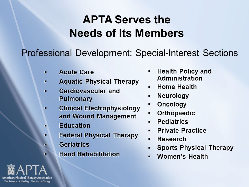  Acute Care  Aquatic Physical Therapy  Cardiovascular and Pulmonary  Clinical Electrophysiology and Wound Management  Education  Federal Physical Therapy  Geriatrics  Hand Rehabilitation  Acute Care  Aquatic Physical Therapy  Cardiovascular and Pulmonary  Clinical Electrophysiology and Wound Management  Education  Federal Physical Therapy  Geriatrics  Hand Rehabilitation  Health Policy and Administration  Home Health  Neurology  Oncology  Orthopaedic  Pediatrics  Private Practice  Research  Sports Physical Therapy  Women's Health APTA Serves the Needs of Its Members Professional Development: Special-Interest Sections