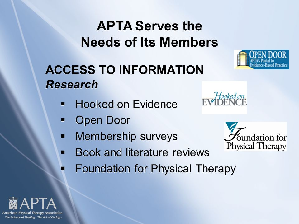 ACCESS TO INFORMATION Research  Hooked on Evidence  Open Door  Membership surveys  Book and literature reviews  Foundation for Physical Therapy ACCESS TO INFORMATION Research  Hooked on Evidence  Open Door  Membership surveys  Book and literature reviews  Foundation for Physical Therapy APTA Serves the Needs of Its Members