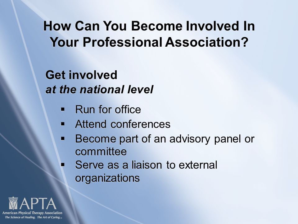 Get involved at the national level  Run for office  Attend conferences  Become part of an advisory panel or committee  Serve as a liaison to external organizations Get involved at the national level  Run for office  Attend conferences  Become part of an advisory panel or committee  Serve as a liaison to external organizations How Can You Become Involved In Your Professional Association
