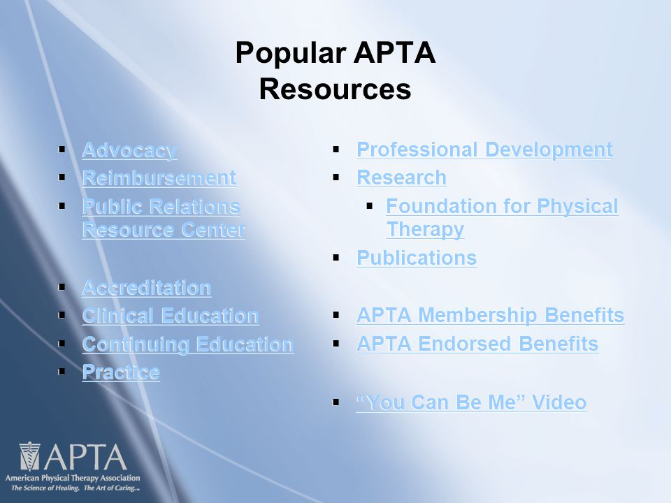 Popular APTA Resources  Advocacy Advocacy  Reimbursement Reimbursement  Public Relations Resource Center Public Relations Resource Center  Accreditation Accreditation  Clinical Education Clinical Education  Continuing Education Continuing Education  Practice Practice  Advocacy Advocacy  Reimbursement Reimbursement  Public Relations Resource Center Public Relations Resource Center  Accreditation Accreditation  Clinical Education Clinical Education  Continuing Education Continuing Education  Practice Practice  Professional Development Professional Development  Research Research  Foundation for Physical Therapy Foundation for Physical Therapy  Publications Publications  APTA Membership Benefits APTA Membership Benefits  APTA Endorsed Benefits APTA Endorsed Benefits  You Can Be Me Video You Can Be Me Video