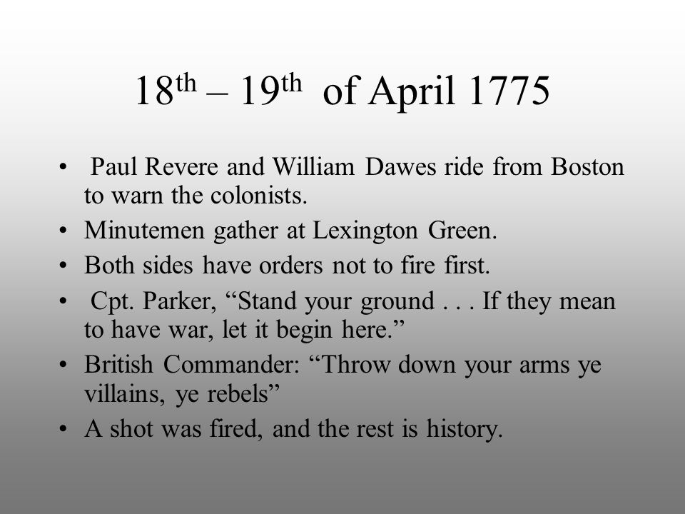 18 th – 19 th of April 1775 Paul Revere and William Dawes ride from Boston to warn the colonists. Minutemen gather at Lexington Green. Both sides have