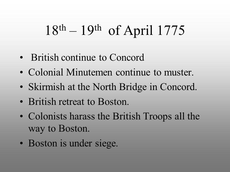 18 th – 19 th of April 1775 British continue to Concord Colonial Minutemen continue to muster. Skirmish at the North Bridge in Concord. British retrea