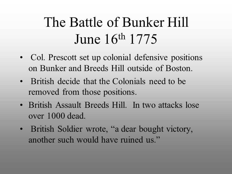 The Battle of Bunker Hill June 16 th 1775 Col. Prescott set up colonial defensive positions on Bunker and Breeds Hill outside of Boston. British decid