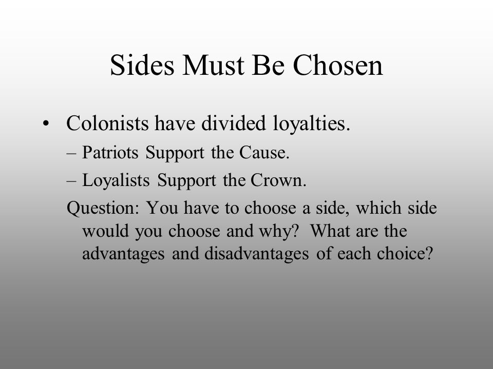 Sides Must Be Chosen Colonists have divided loyalties. –Patriots Support the Cause. –Loyalists Support the Crown. Question: You have to choose a side,